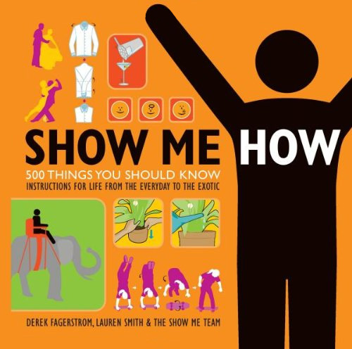 show me how book1 - Show Me How: 500 Things You Should Know Instructions for Life From the Everyday to the Exotic